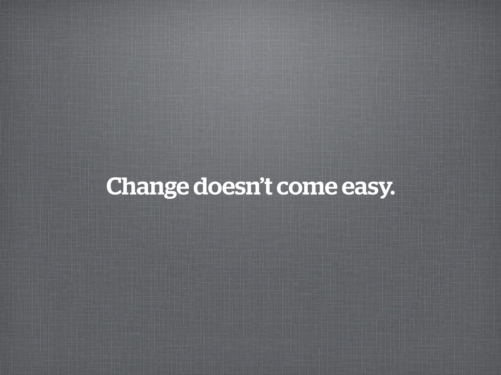 Change doesn't come easy.
