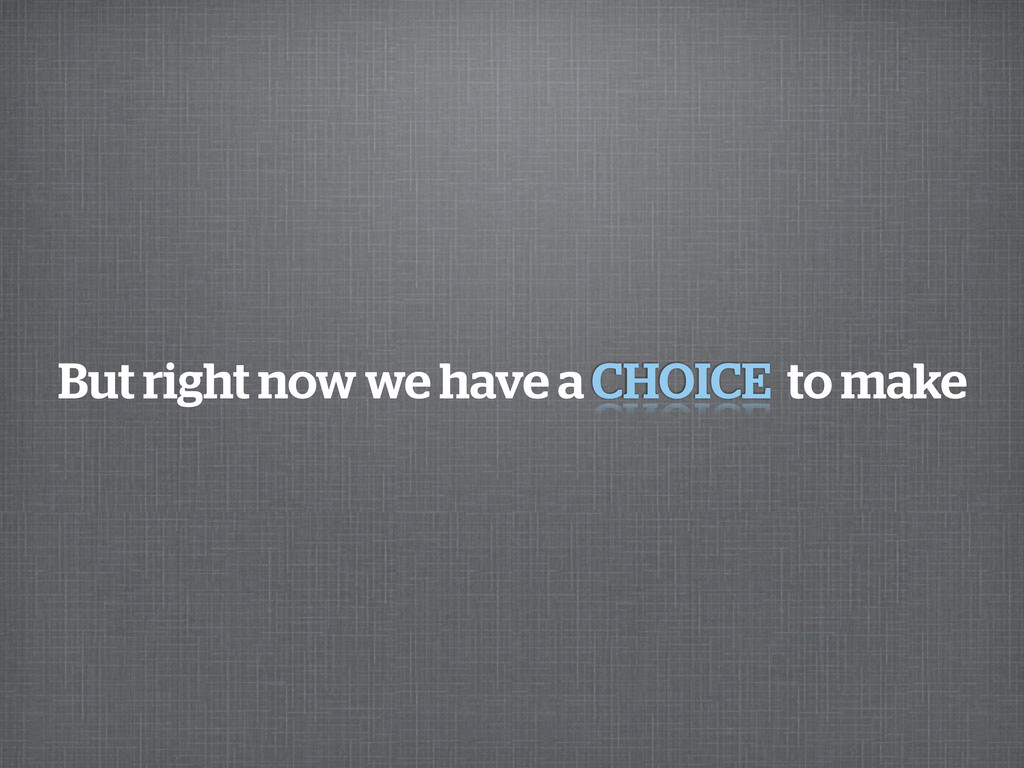 But right now we have a to make CHOICE