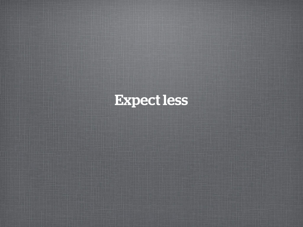 Expect less