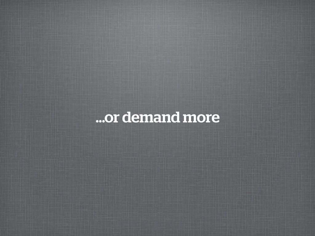 ...or demand more
