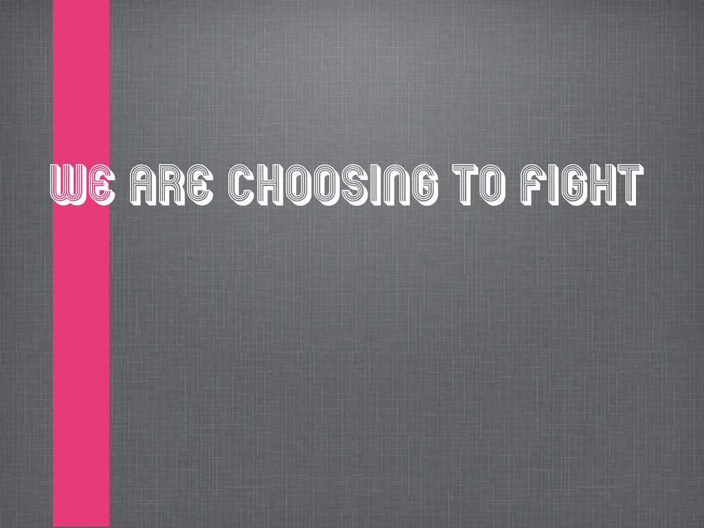 We are choosing to fight