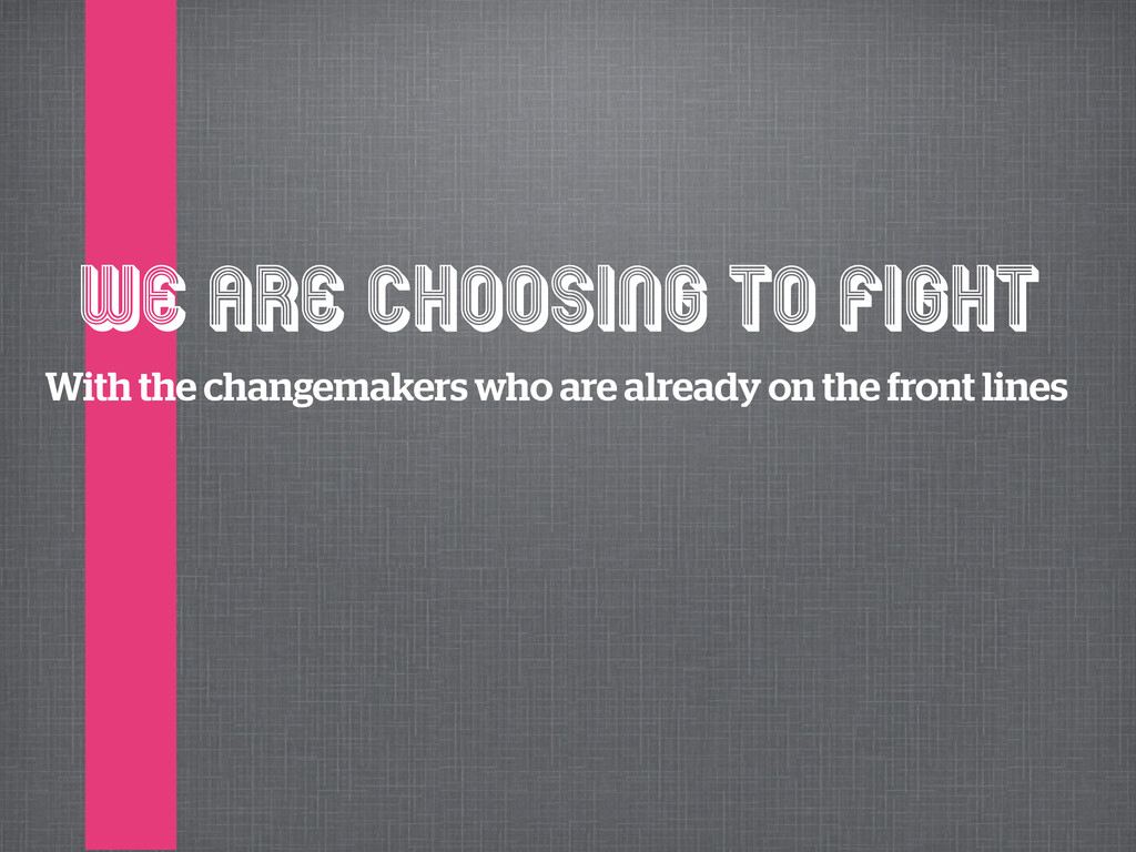 We are choosing to fight With the changemakers ...