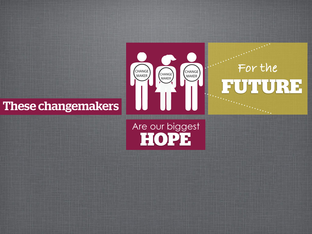 For the FUTURE These changemakers Are our bigge...