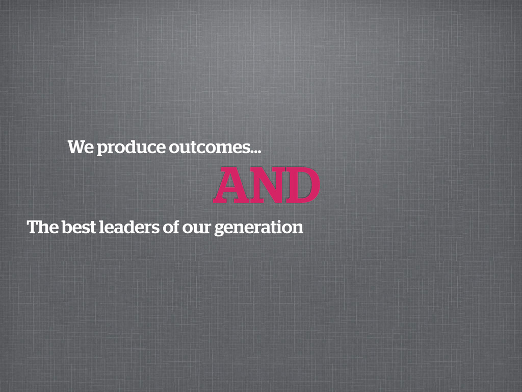 We produce outcomes... AND The best leaders of ...