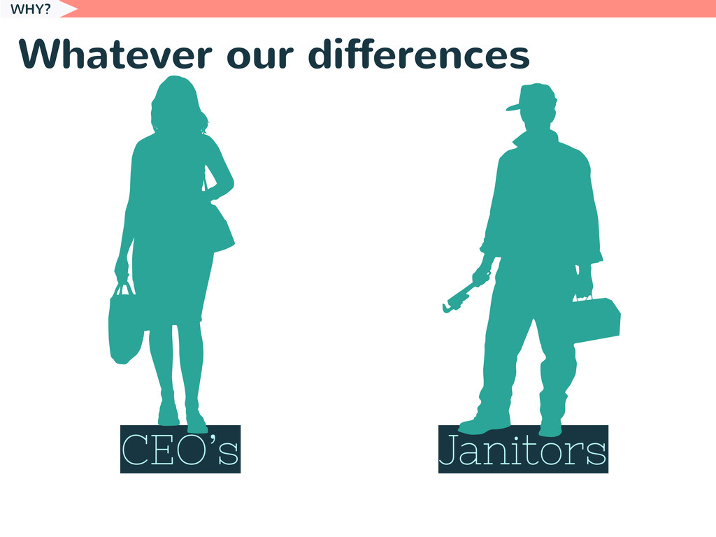 Whatever our differences WHY? CEO's Janitors