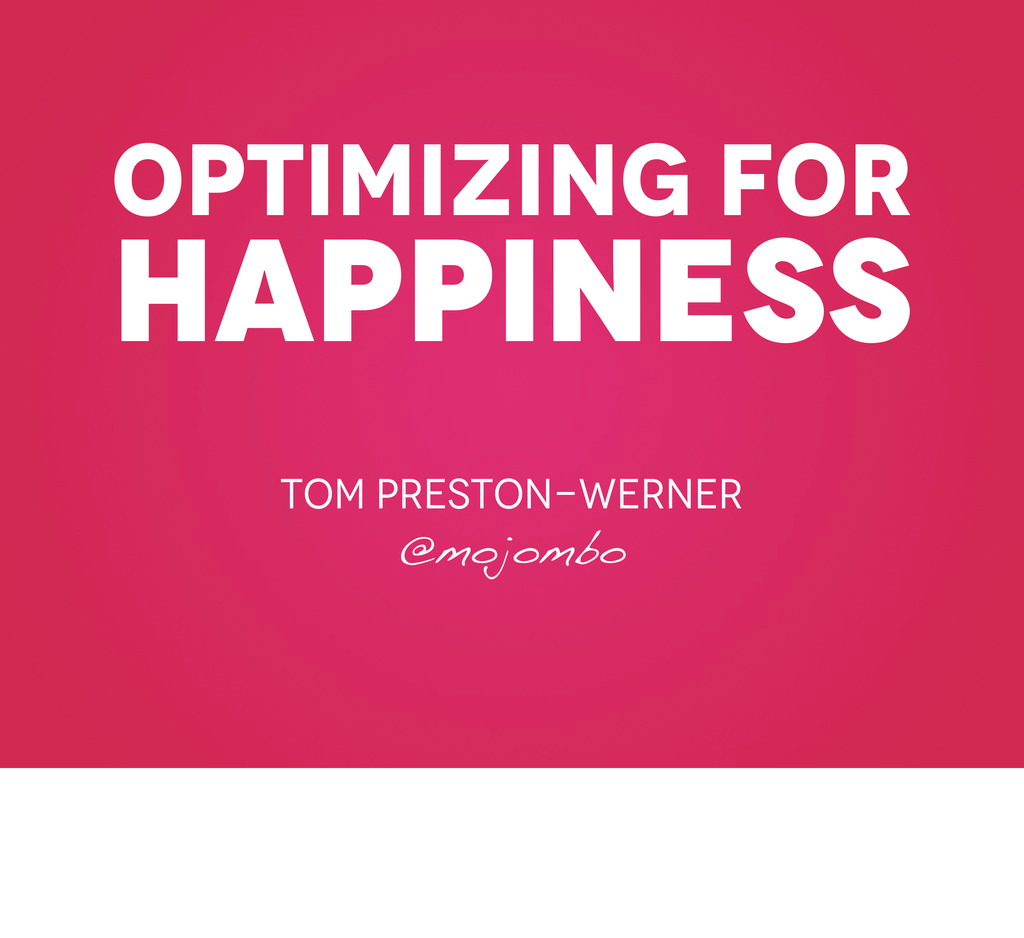 optimizing for happiness Tom preston-werner @mo...