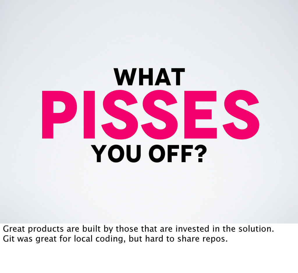 what Pisses you off? Great products are built b...