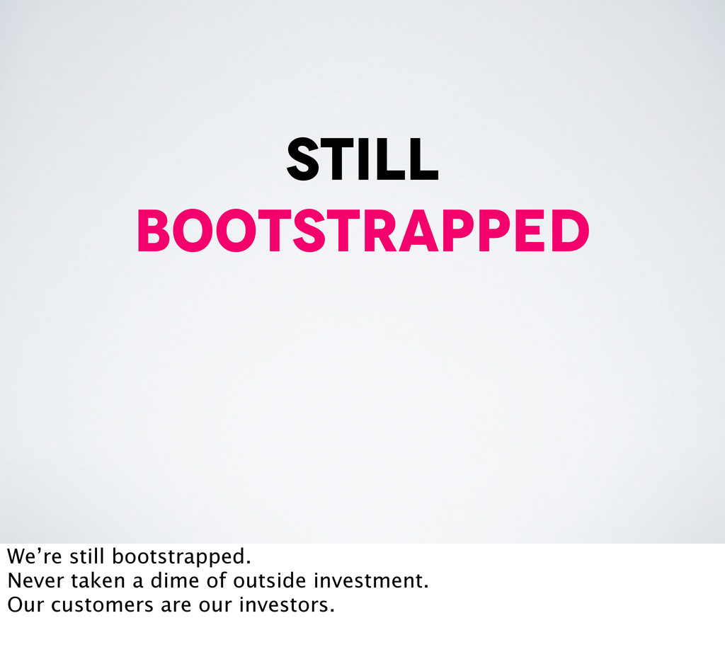 still bootstrapped We're still bootstrapped. Ne...
