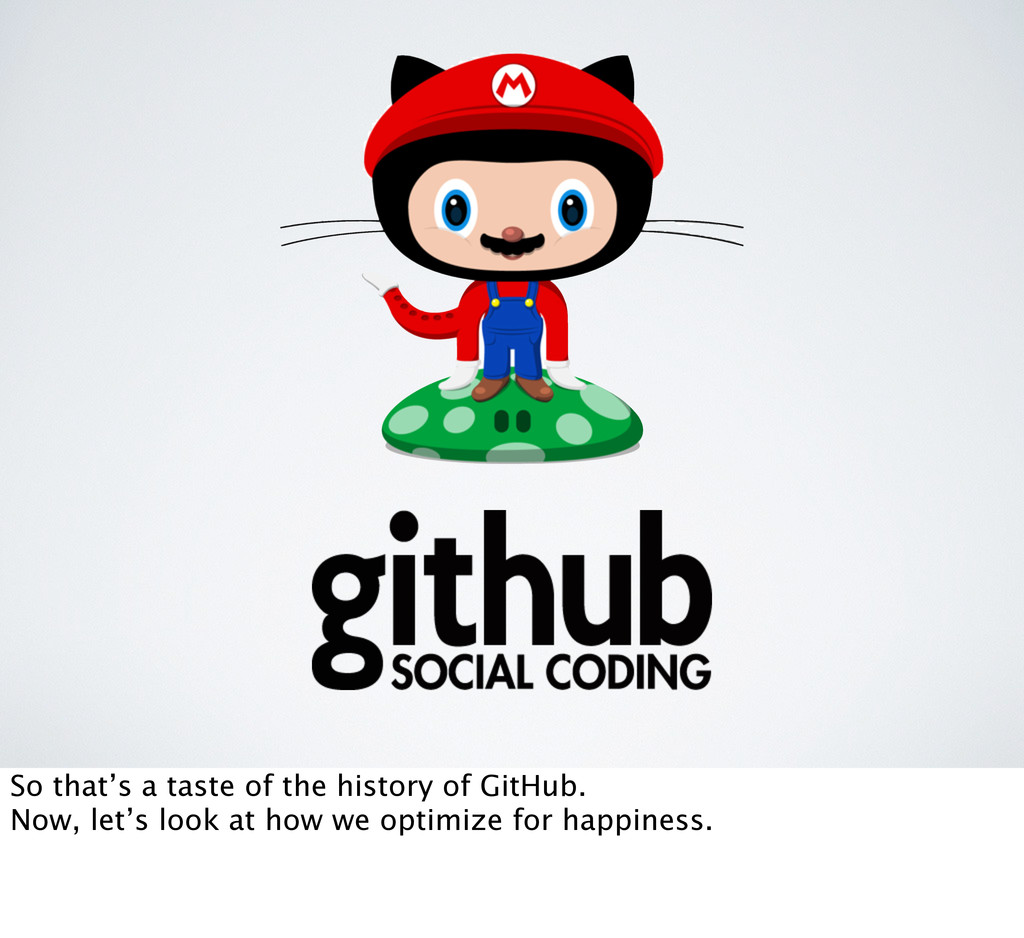 So that's a taste of the history of GitHub. Now...