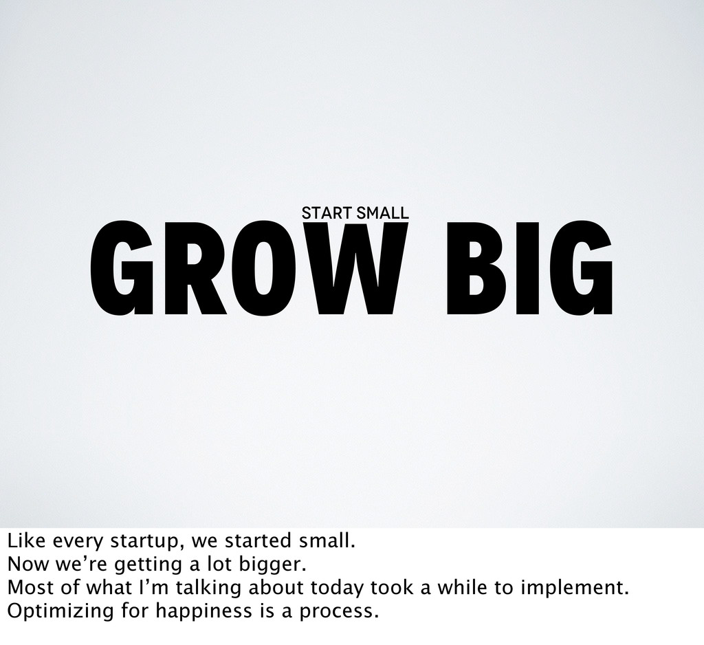 grow big start small Like every startup, we sta...