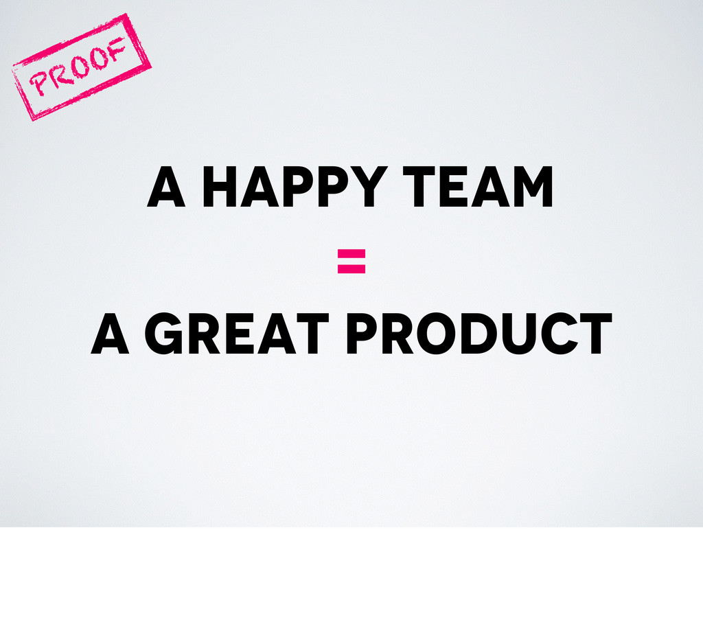 a happy team = a great product PROOF