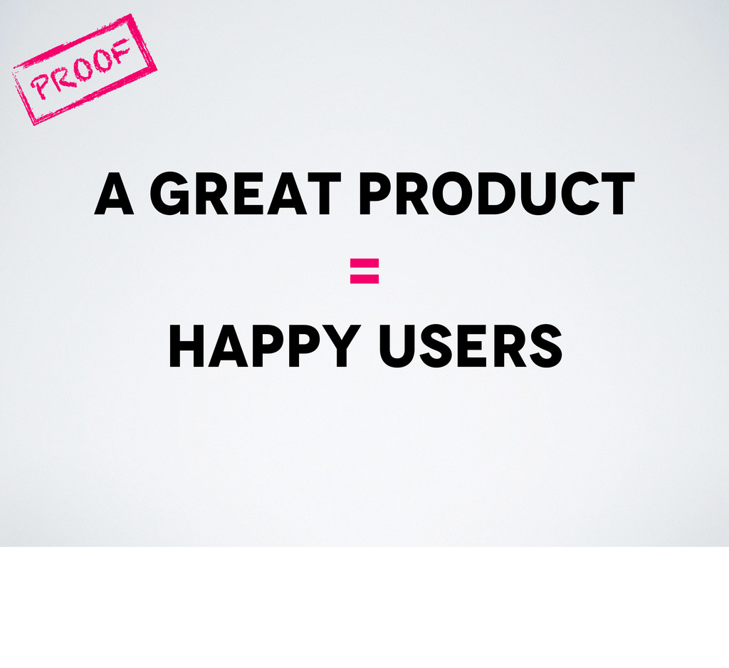 a great product = happy users PROOF