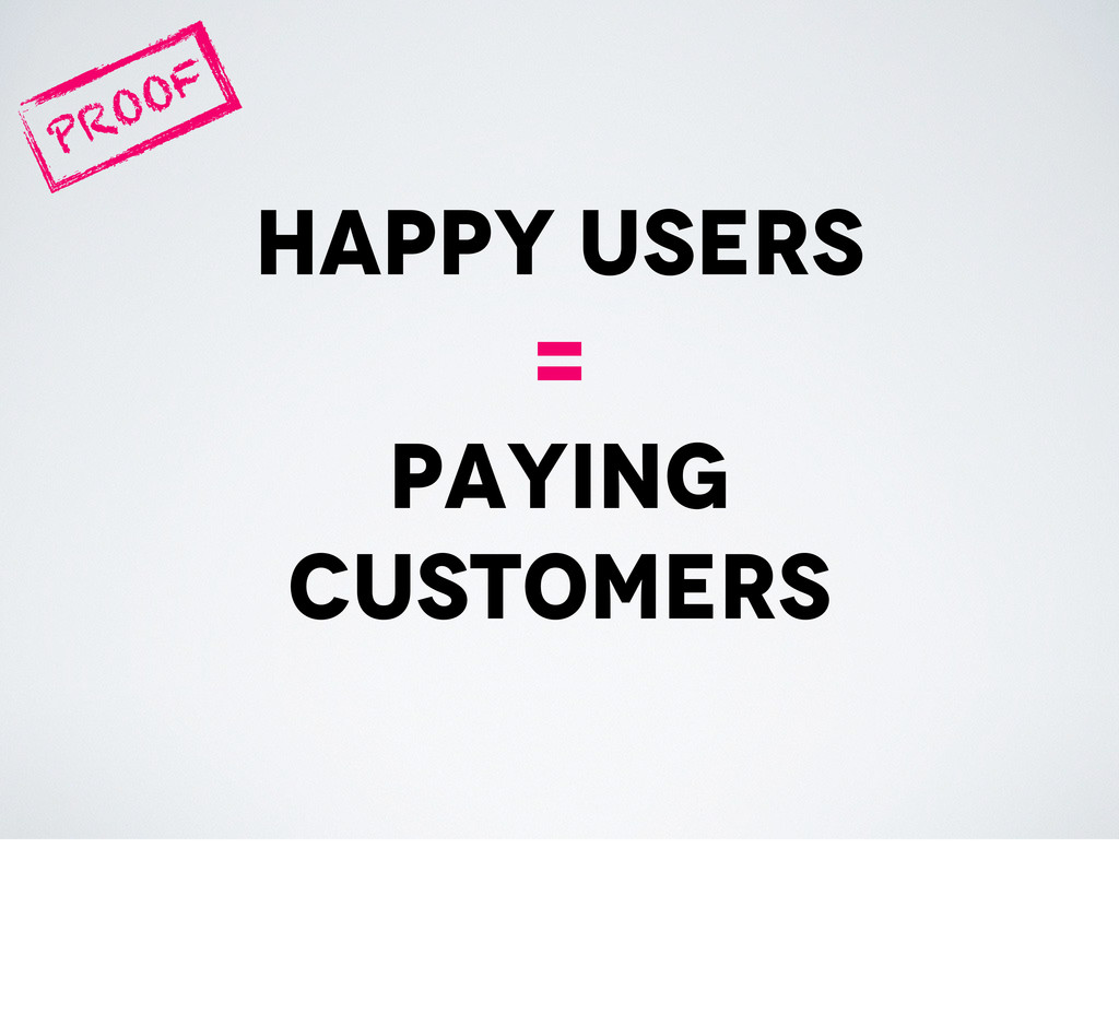 happy users = paying customers PROOF