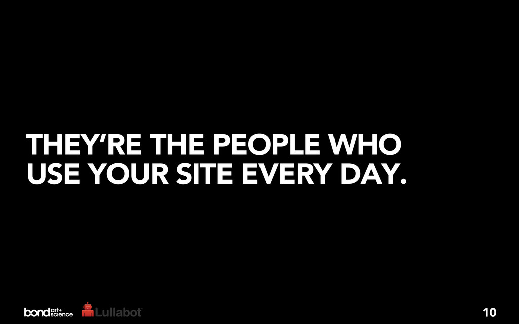 THEY'RE THE PEOPLE WHO USE YOUR SITE EVERY DAY....