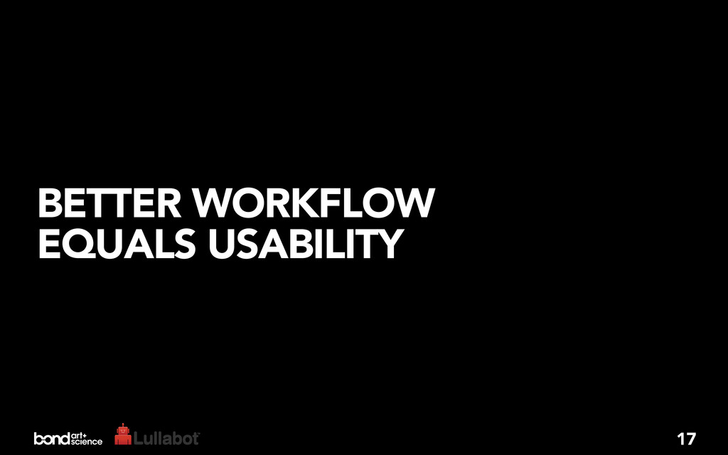 BETTER WORKFLOW EQUALS USABILITY 17