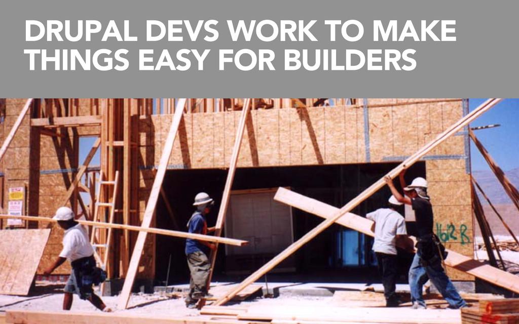 DRUPAL DEVS WORK TO MAKE THINGS EASY FOR BUILDE...