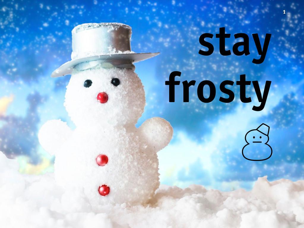 1 stay frosty '