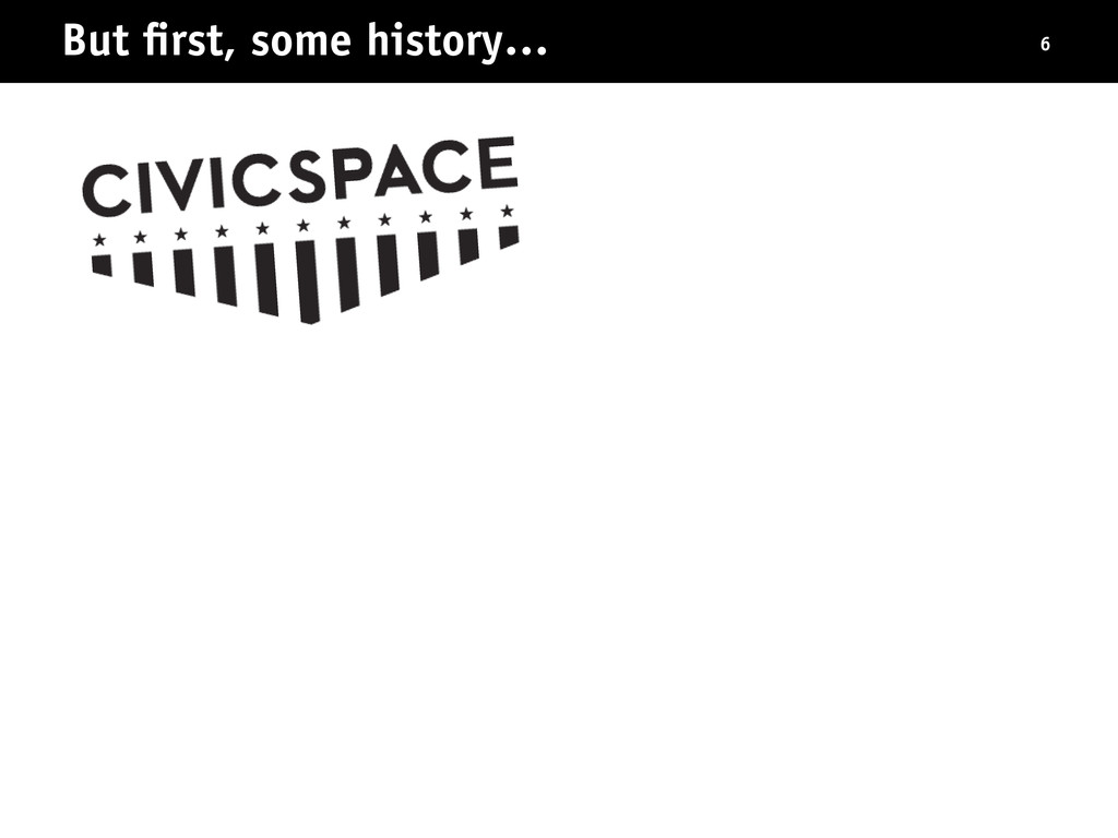 But first, some history… 6