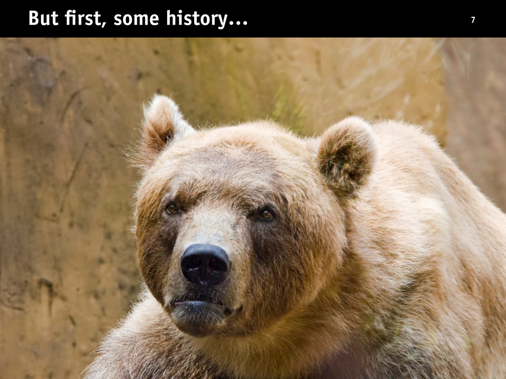 But first, some history… 7
