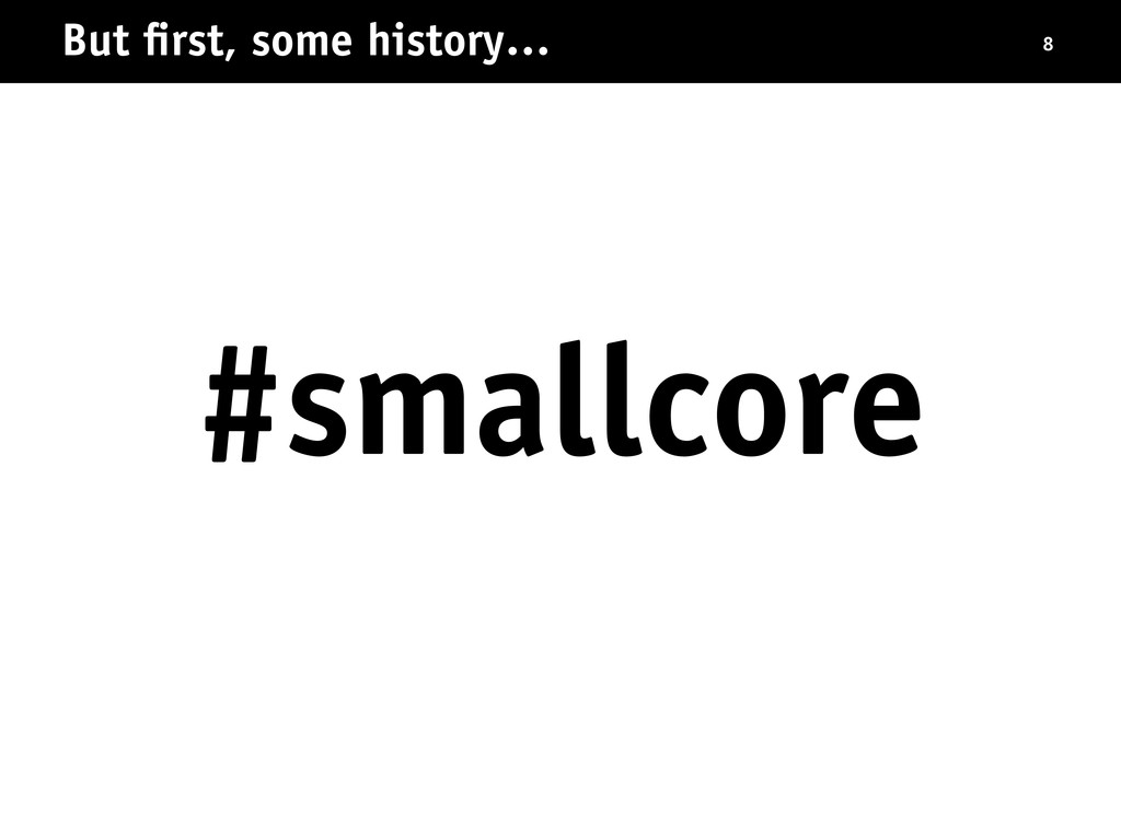 But first, some history… 8 #smallcore