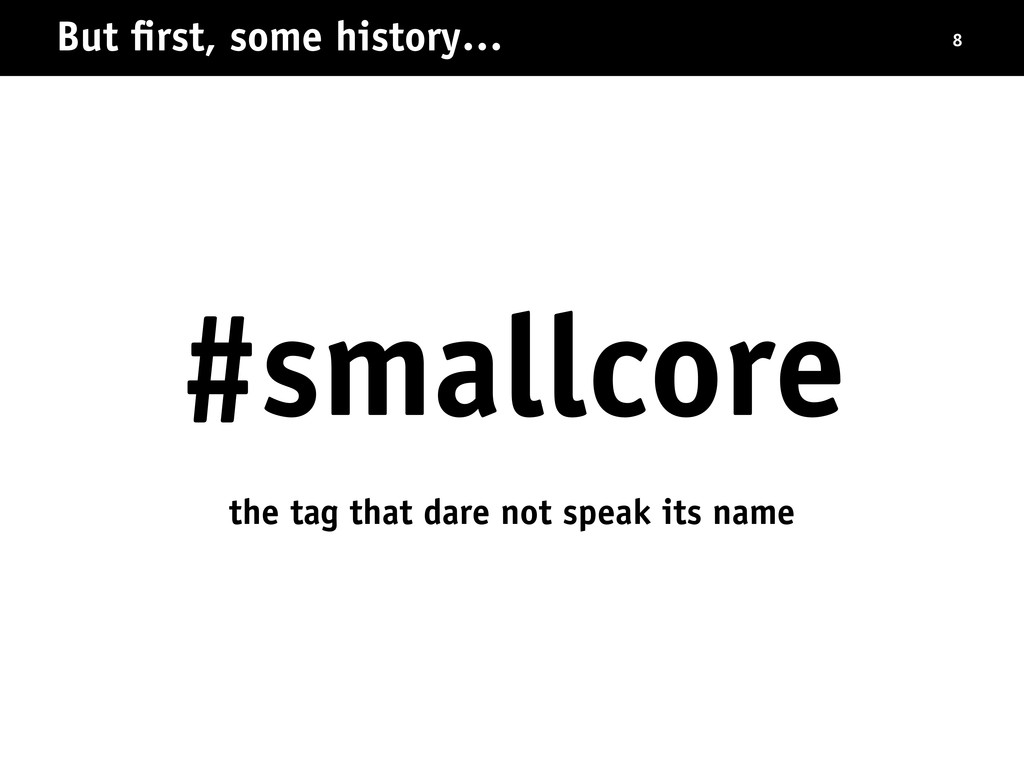 But first, some history… 8 #smallcore the tag th...