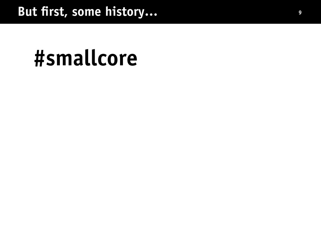 #smallcore But first, some history… 9