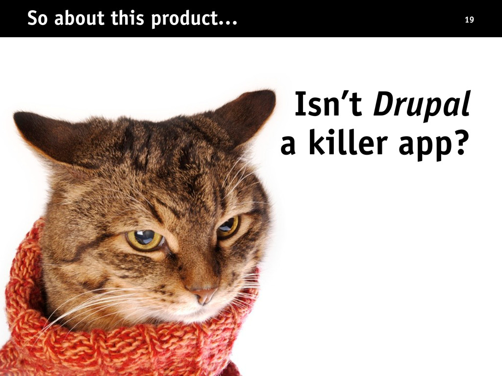So about this product… Isn't Drupal a killer ap...