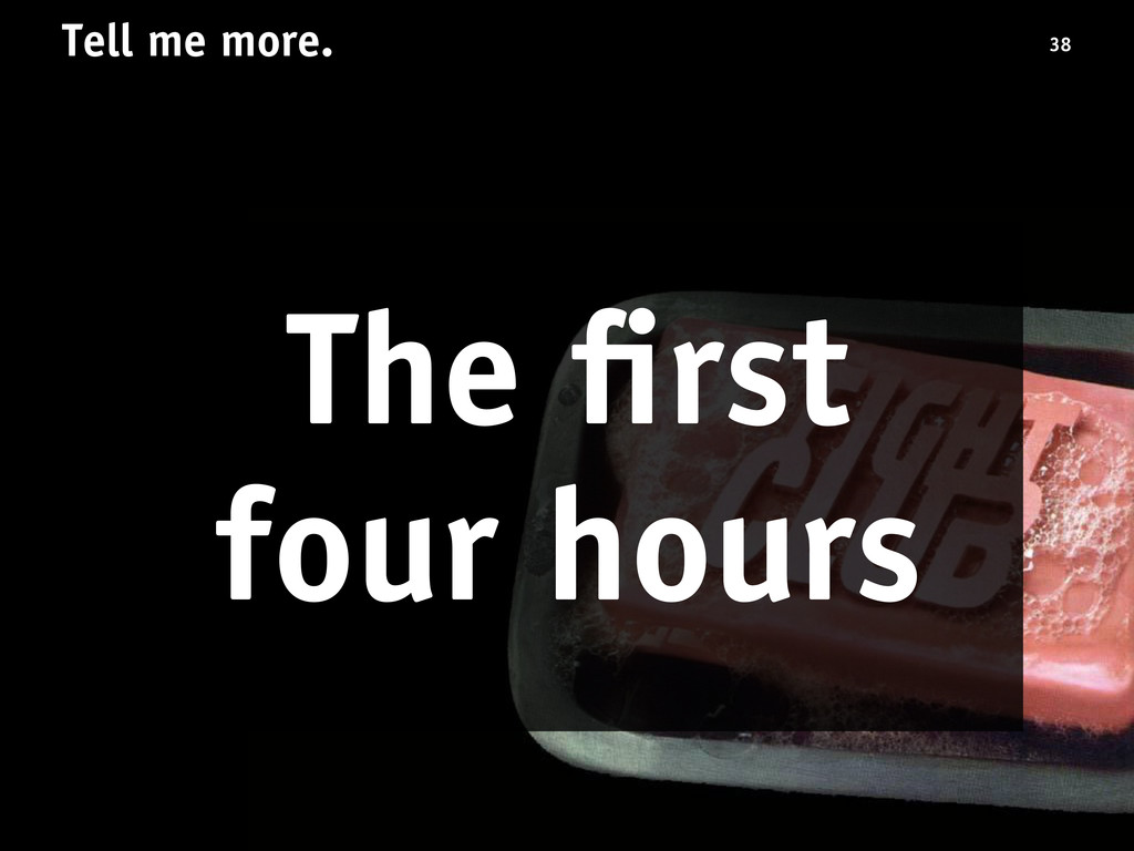 Tell me more. The first four hours 38
