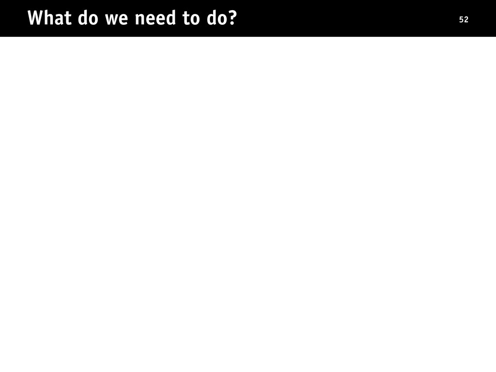 What do we need to do? 52