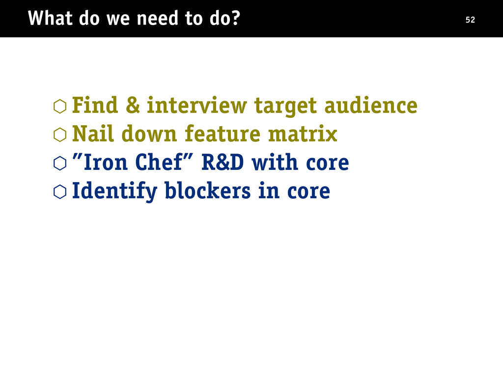 What do we need to do? ⬡ Find & interview targe...