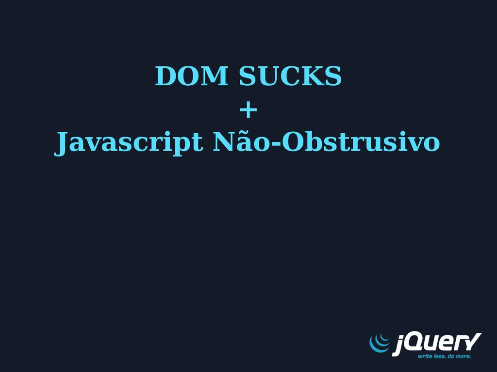 DOM SUCKS + Javascript Não-Obstrusivo