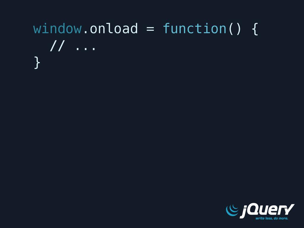 window.onload = function() { // ... }