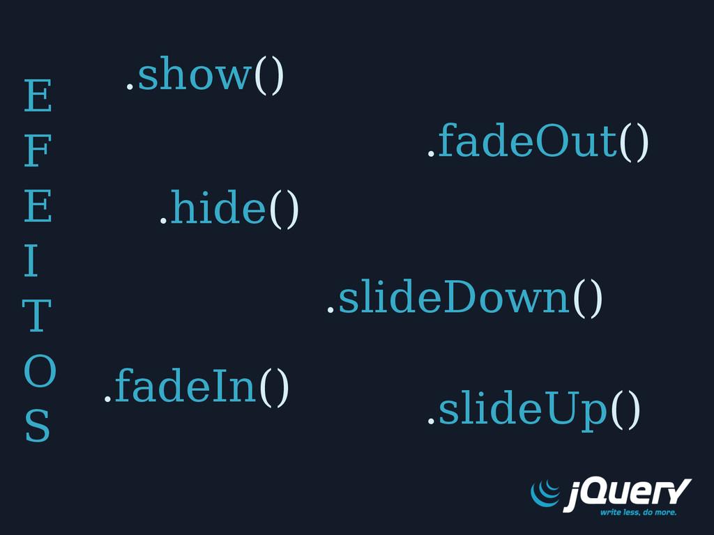 E F E I T O S .show() .hide() .fadeIn() .fadeOu...