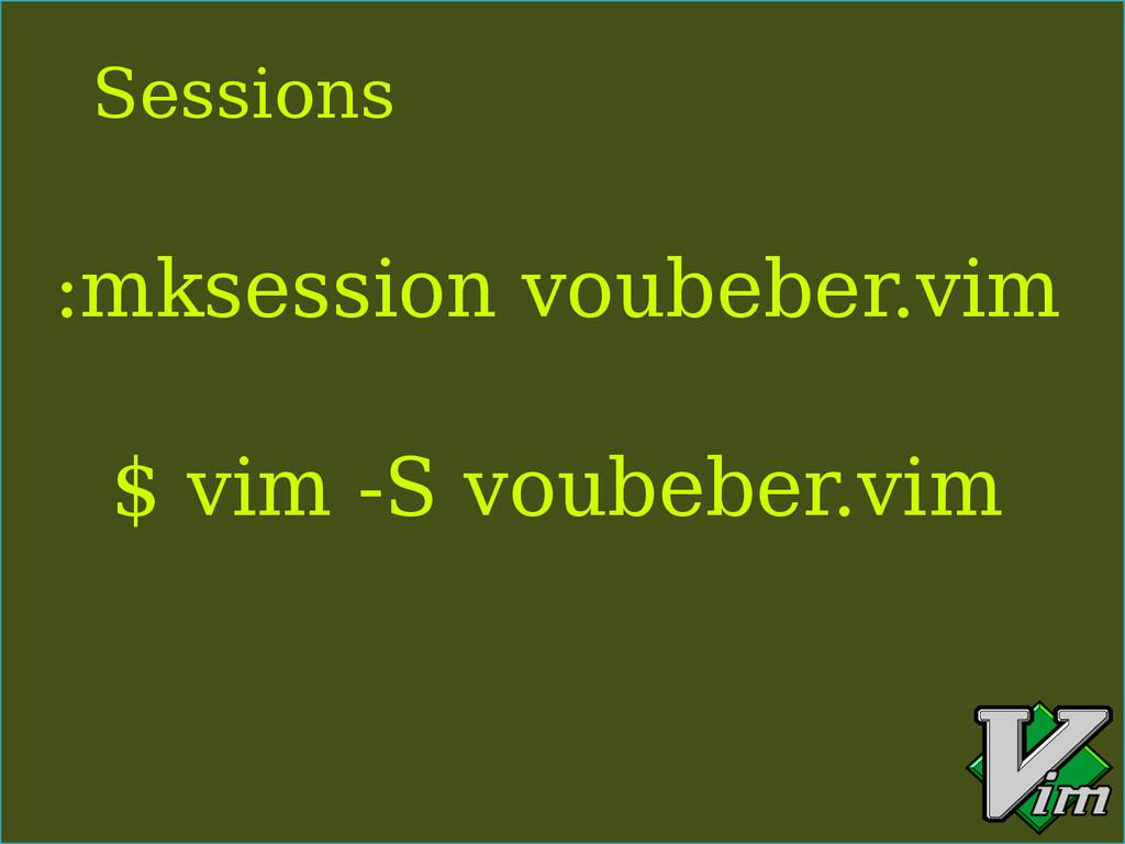 :mksession voubeber.vim $ vim -S voubeber.vim S...