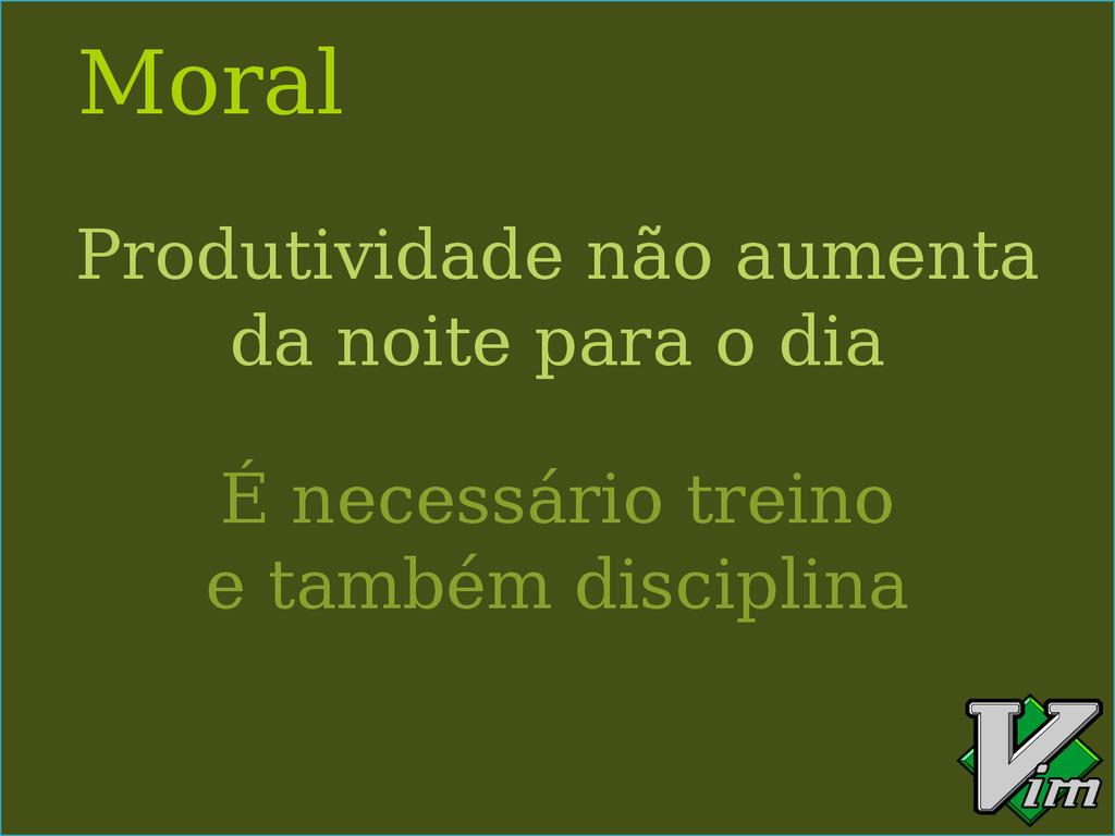 Moral Produtividade não aumenta da noite para o...