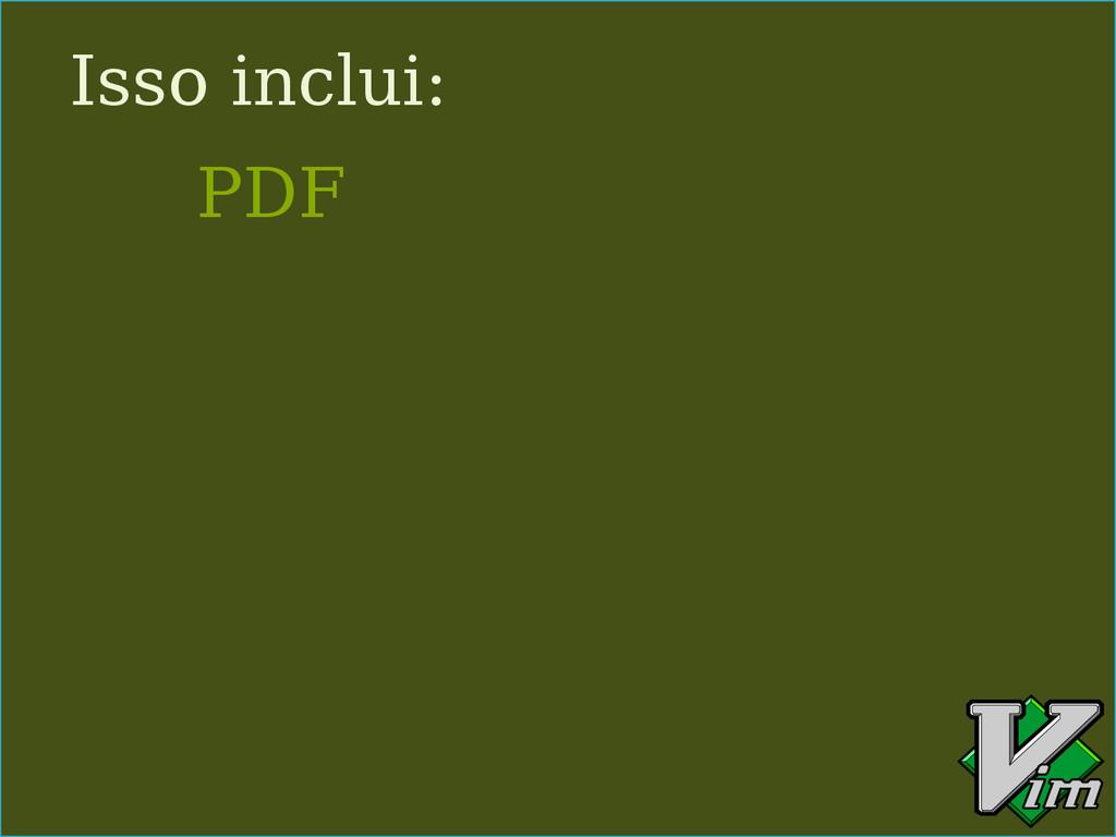 Isso inclui: PDF
