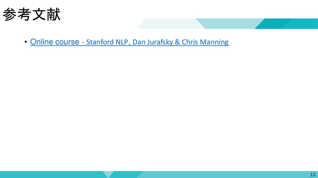 参考文献 12 • Online course - Stanford NLP, Dan Jur...