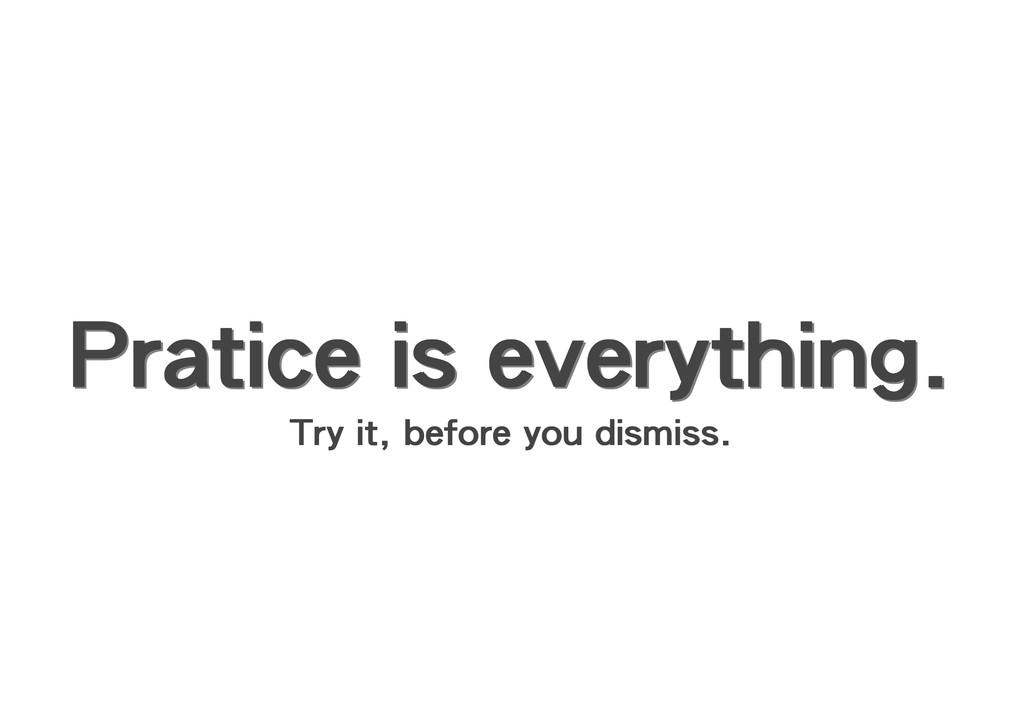 Pratice is everything. Pratice is everything. P...