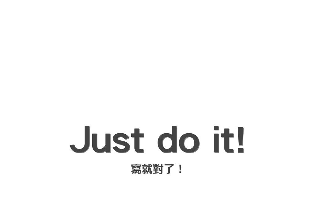 Just do it! Just do it! Just do it! Just do it!...