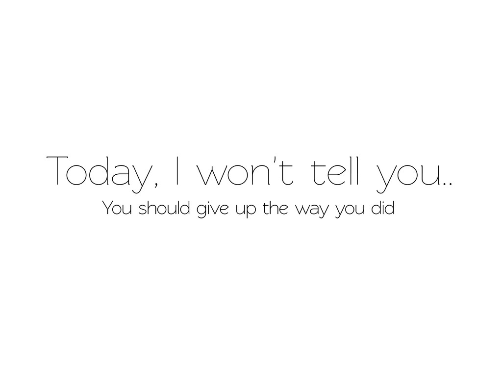 Today, I won't ell you.. You should give up th...