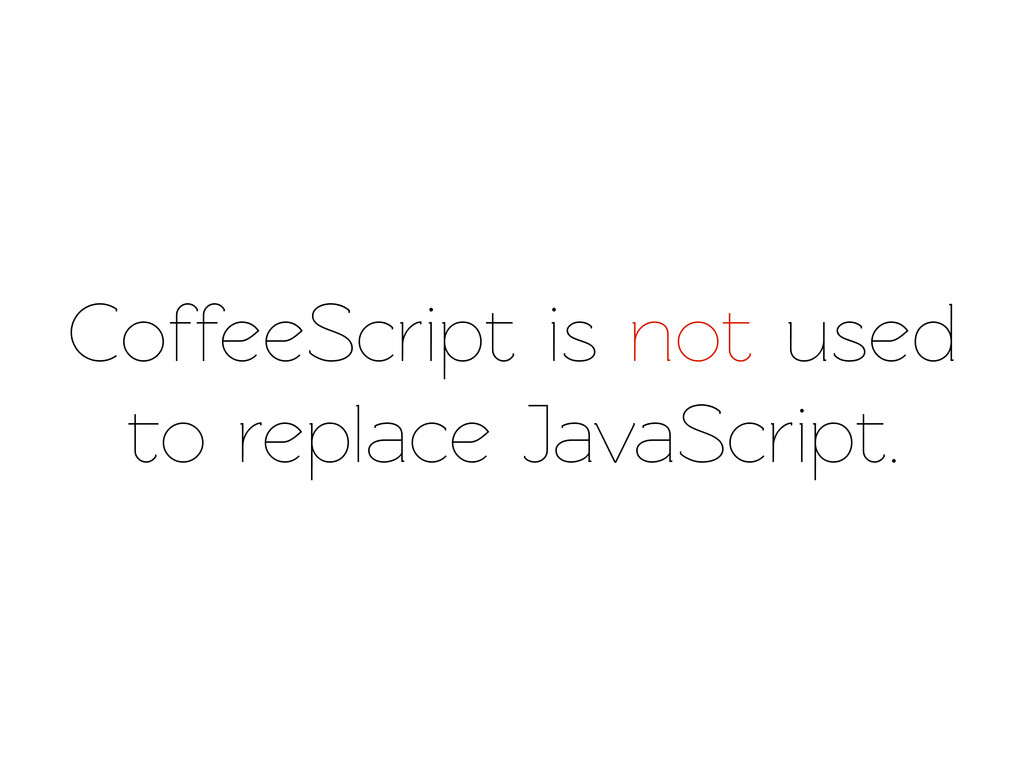 CoffeeScript is not used o replace JavaScript.