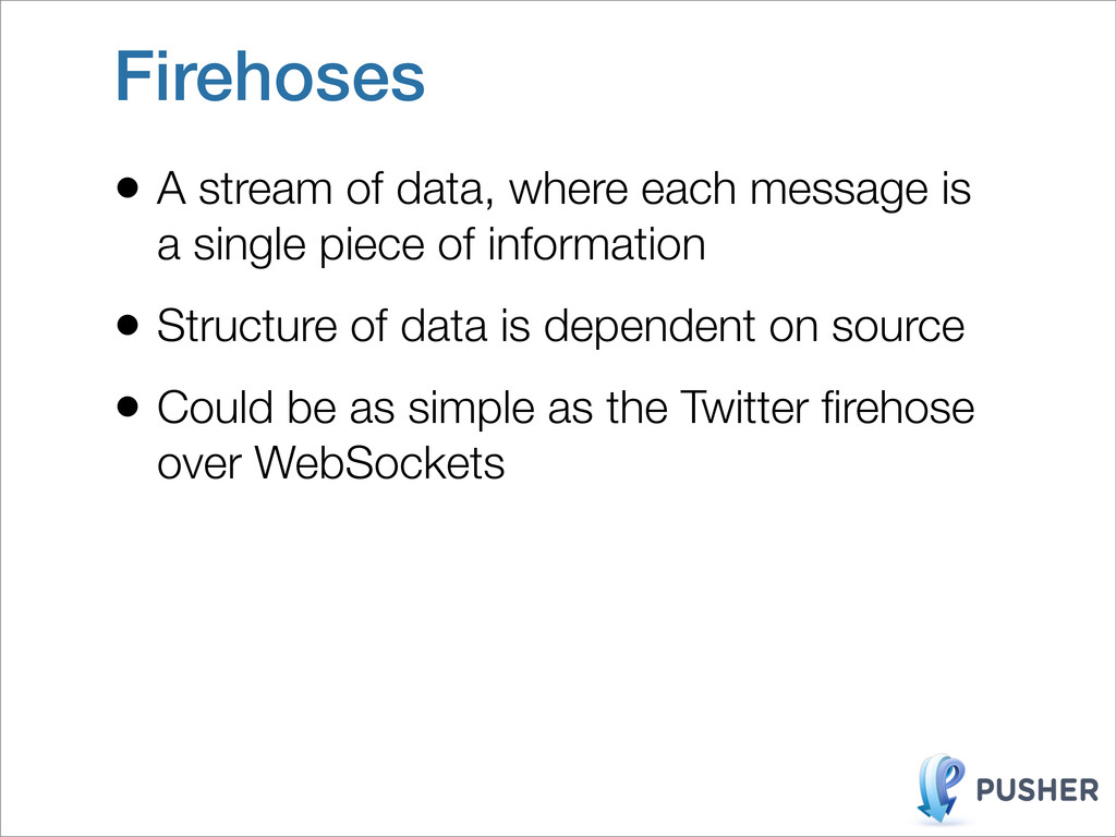 Firehoses • A stream of data, where each messag...