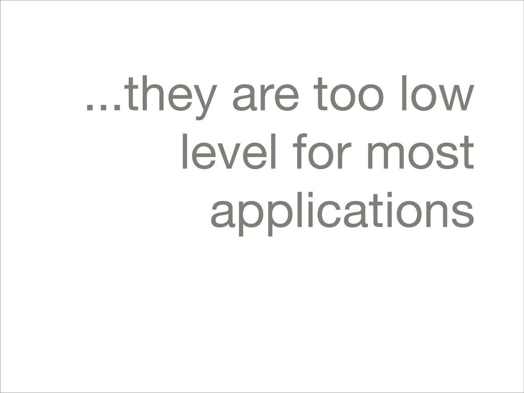 ...they are too low level for most applications