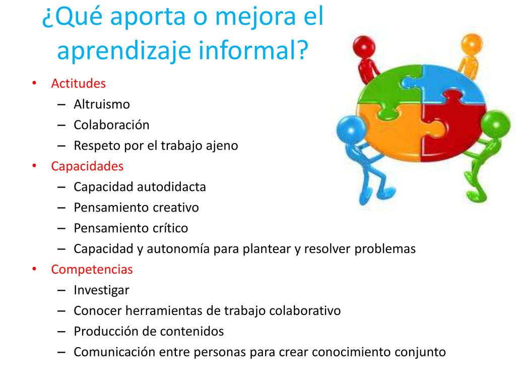 ¿Qué aporta o mejora el aprendizaje informal? •...