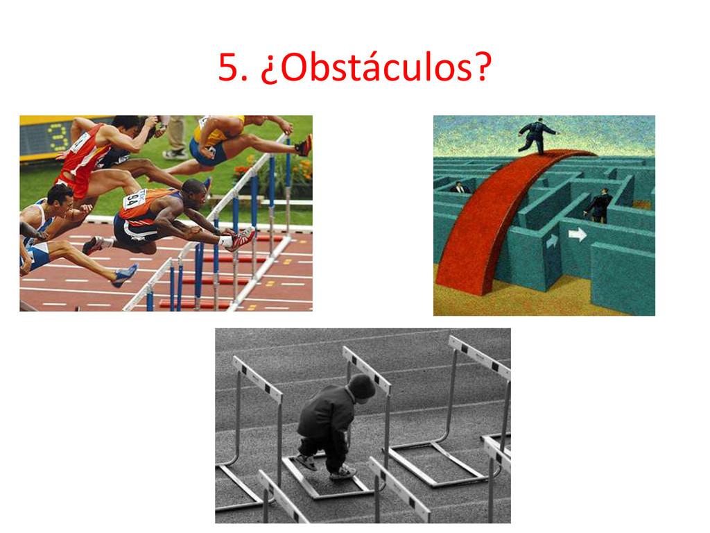 5. ¿Obstáculos?