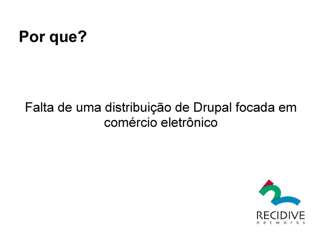 Por que? Falta de uma distribuição de Drupal fo...