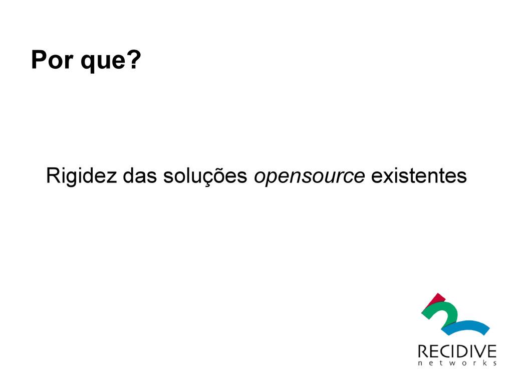Por que? Rigidez das soluções opensource existe...