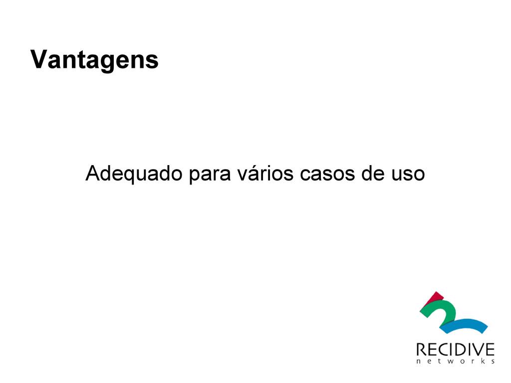 Vantagens Adequado para vários casos de uso