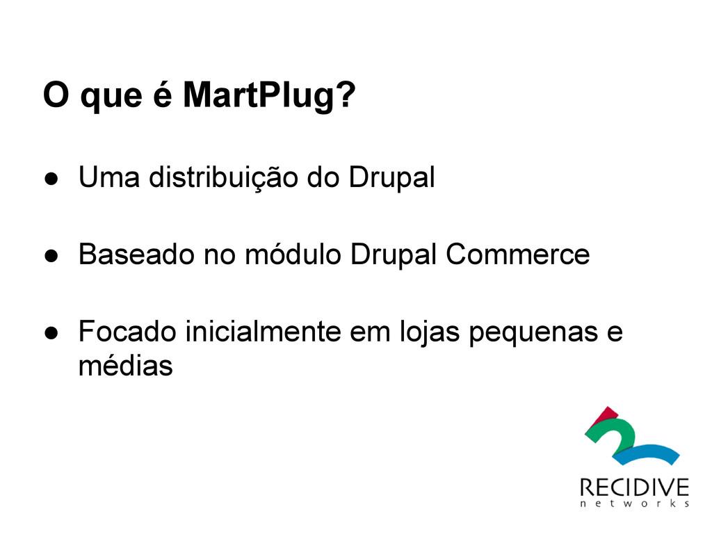 O que é MartPlug? ● Uma distribuição do Drupal ...
