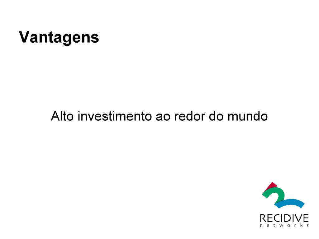 Vantagens Alto investimento ao redor do mundo